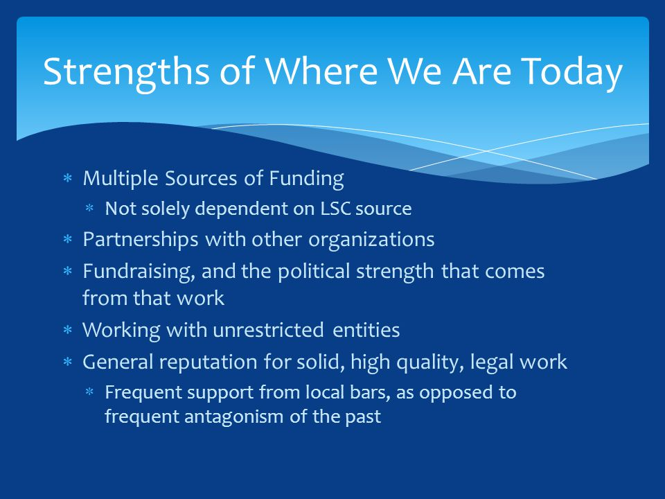  Multiple Sources of Funding  Not solely dependent on LSC source  Partnerships with other organizations  Fundraising, and the political strength that comes from that work  Working with unrestricted entities  General reputation for solid, high quality, legal work  Frequent support from local bars, as opposed to frequent antagonism of the past Strengths of Where We Are Today