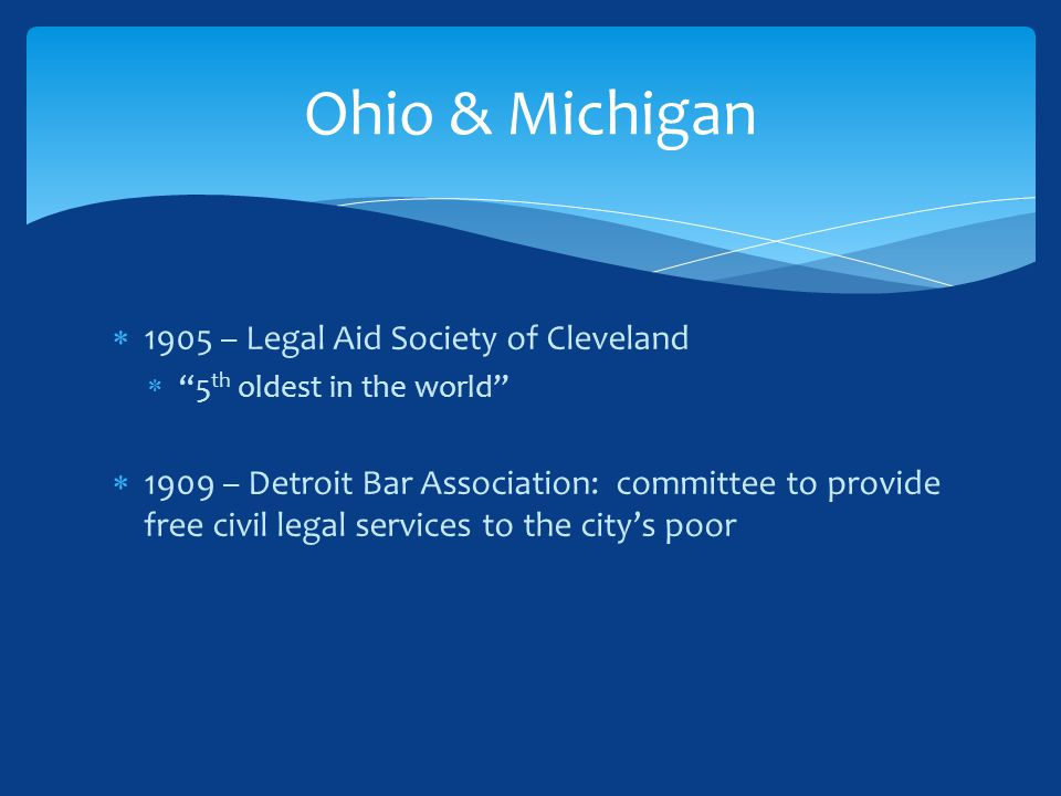 1905 – Legal Aid Society of Cleveland  5 th oldest in the world  1909 – Detroit Bar Association: committee to provide free civil legal services to the city's poor Ohio & Michigan