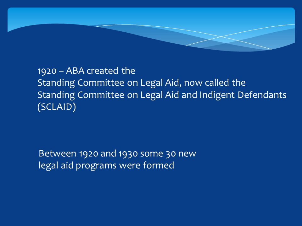 1920 – ABA created the Standing Committee on Legal Aid, now called the Standing Committee on Legal Aid and Indigent Defendants (SCLAID) Between 1920 and 1930 some 30 new legal aid programs were formed