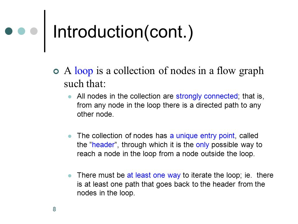 8 A loop is a collection of nodes in a flow graph such that: All nodes in the collection are strongly connected; that is, from any node in the loop there is a directed path to any other node.