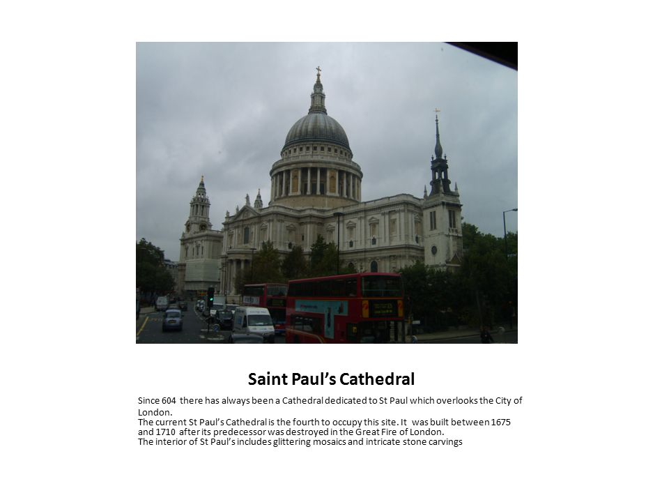 Saint Paul's Cathedral Since 604 there has always been a Cathedral dedicated to St Paul which overlooks the City of London.