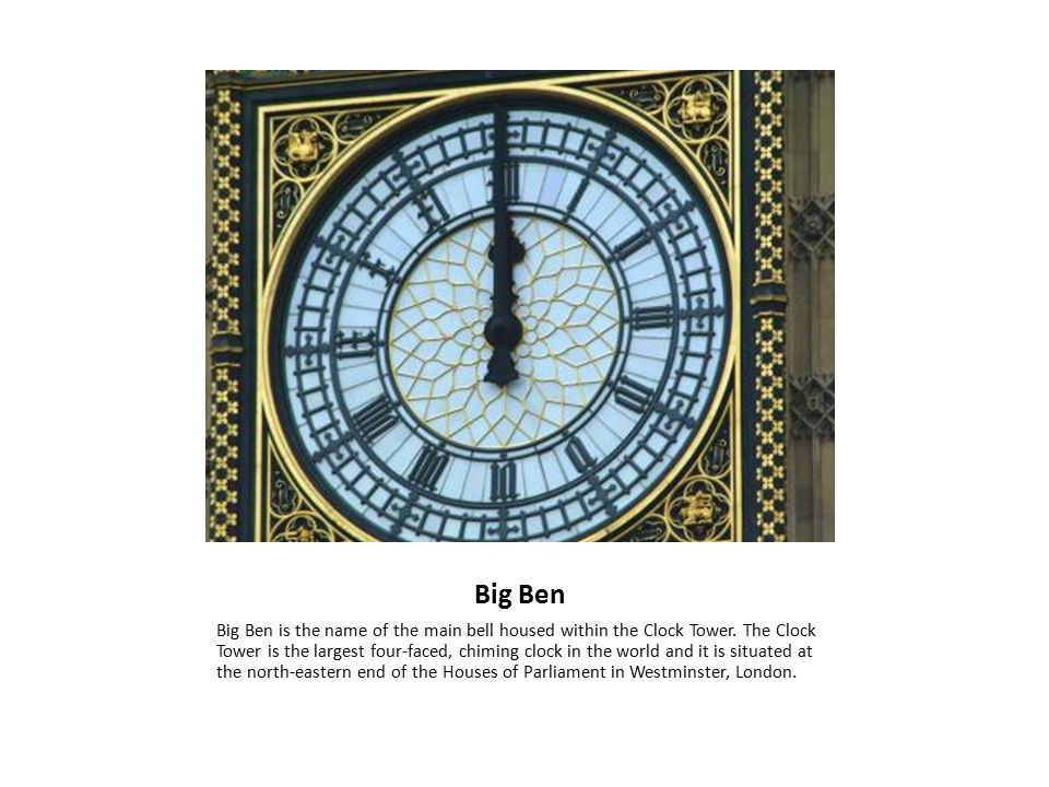 Big Ben Big Ben is the name of the main bell housed within the Clock Tower.
