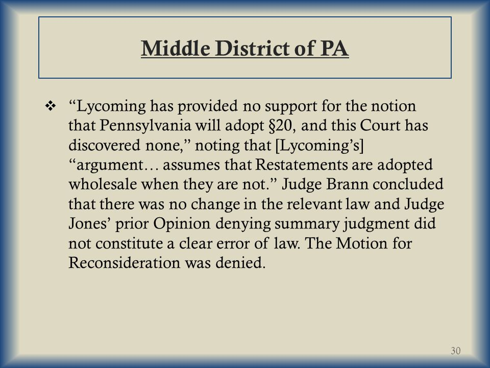 Middle District of PA  Lycoming has provided no support for the notion that Pennsylvania will adopt §20, and this Court has discovered none, noting that [Lycoming's] argument… assumes that Restatements are adopted wholesale when they are not. Judge Brann concluded that there was no change in the relevant law and Judge Jones' prior Opinion denying summary judgment did not constitute a clear error of law.