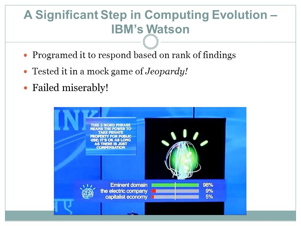 A Significant Step in Computing Evolution – IBM's Watson Programed it to respond based on rank of findings Tested it in a mock game of Jeopardy.
