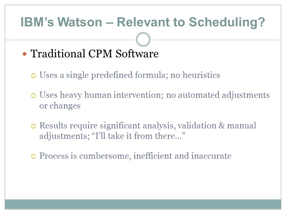 IBM's Watson – Relevant to Scheduling? Traditional CPM Software  Uses a single predefined formula; no heuristics  Uses heavy human intervention; no