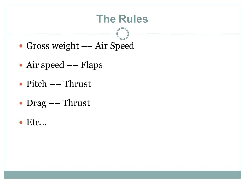 The Rules Gross weight –– Air Speed Air speed –– Flaps Pitch –– Thrust Drag –– Thrust Etc…