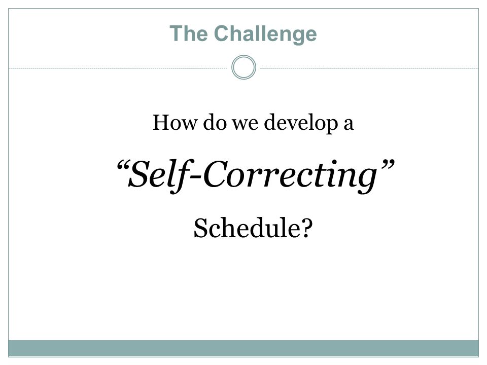 The Challenge How do we develop a Self-Correcting Schedule