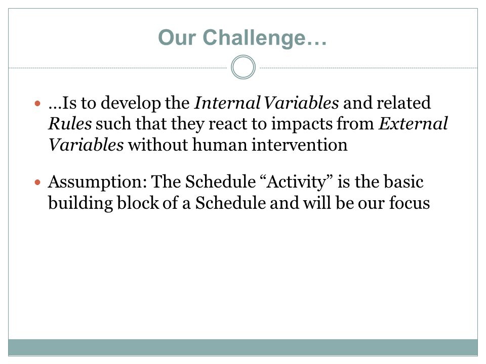 Our Challenge… …Is to develop the Internal Variables and related Rules such that they react to impacts from External Variables without human intervention Assumption: The Schedule Activity is the basic building block of a Schedule and will be our focus