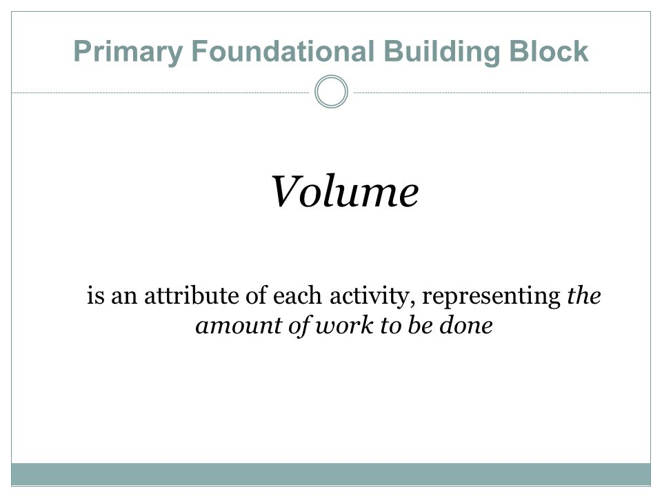 Primary Foundational Building Block Volume is an attribute of each activity, representing the amount of work to be done
