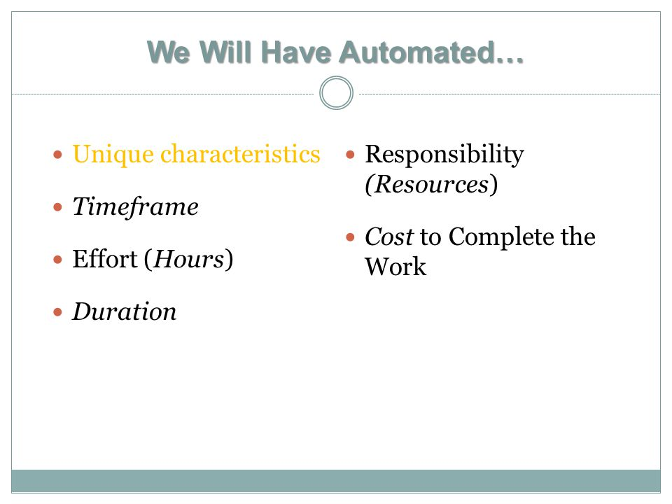 We Will Have Automated… Unique characteristics Timeframe Effort (Hours) Duration Responsibility (Resources) Cost to Complete the Work