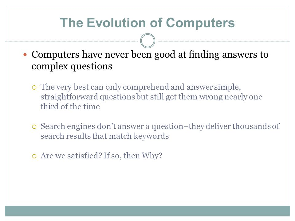 Computers have never been good at finding answers to complex questions  The very best can only comprehend and answer simple, straightforward questions but still get them wrong nearly one third of the time  Search engines don't answer a question–they deliver thousands of search results that match keywords  Are we satisfied.