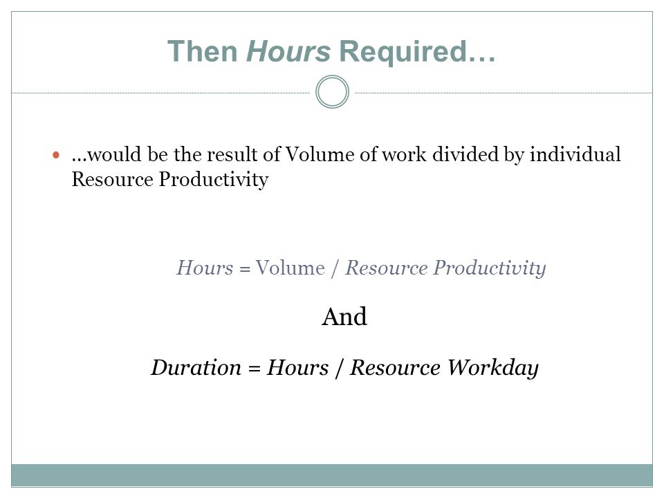 Then Hours Required… …would be the result of Volume of work divided by individual Resource Productivity Hours = Volume / Resource Productivity And Duration = Hours / Resource Workday