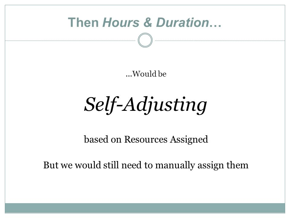Then Hours & Duration… …Would be Self-Adjusting based on Resources Assigned But we would still need to manually assign them