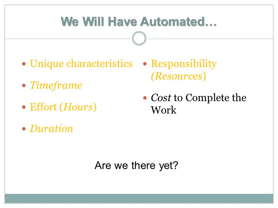 We Will Have Automated… Unique characteristics Timeframe Effort (Hours) Duration Responsibility (Resources) Cost to Complete the Work Are we there yet