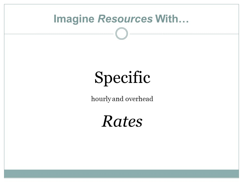Imagine Resources With… Specific hourly and overhead Rates