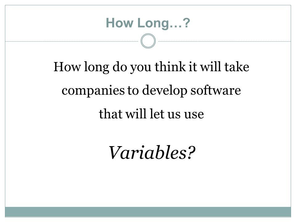 How Long…? How long do you think it will take companies to develop software that will let us use Variables?