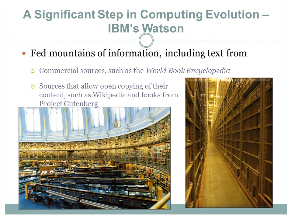 A Significant Step in Computing Evolution – IBM's Watson Fed mountains of information, including text from  Commercial sources, such as the World Book Encyclopedia  Sources that allow open copying of their content, such as Wikipedia and books from Project Gutenberg