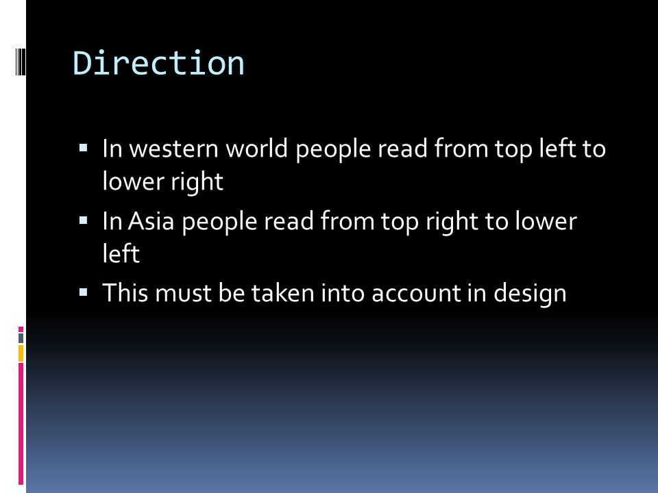 Direction  In western world people read from top left to lower right  In Asia people read from top right to lower left  This must be taken into acc