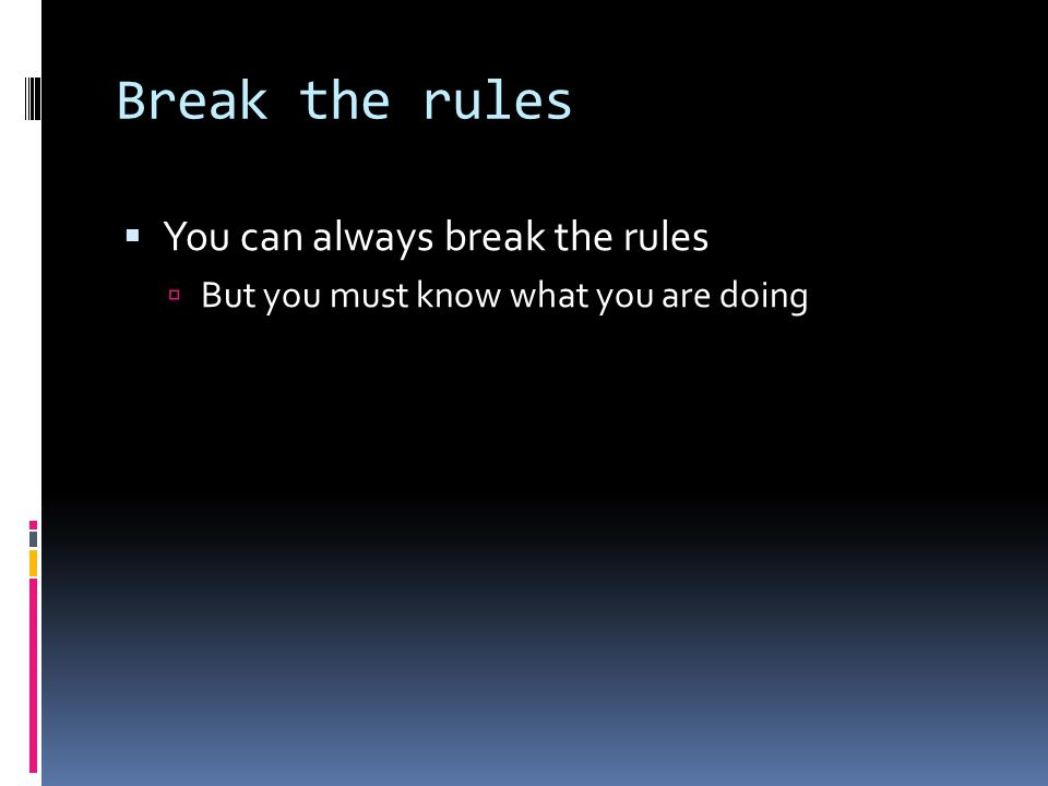 Break the rules  You can always break the rules  But you must know what you are doing