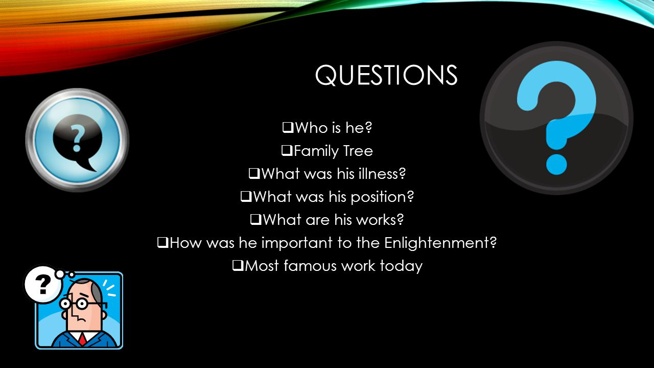 QUESTIONS  Who is he?  Family Tree  What was his illness?  What was his position?  What are his works?  How was he important to the Enlightenmen