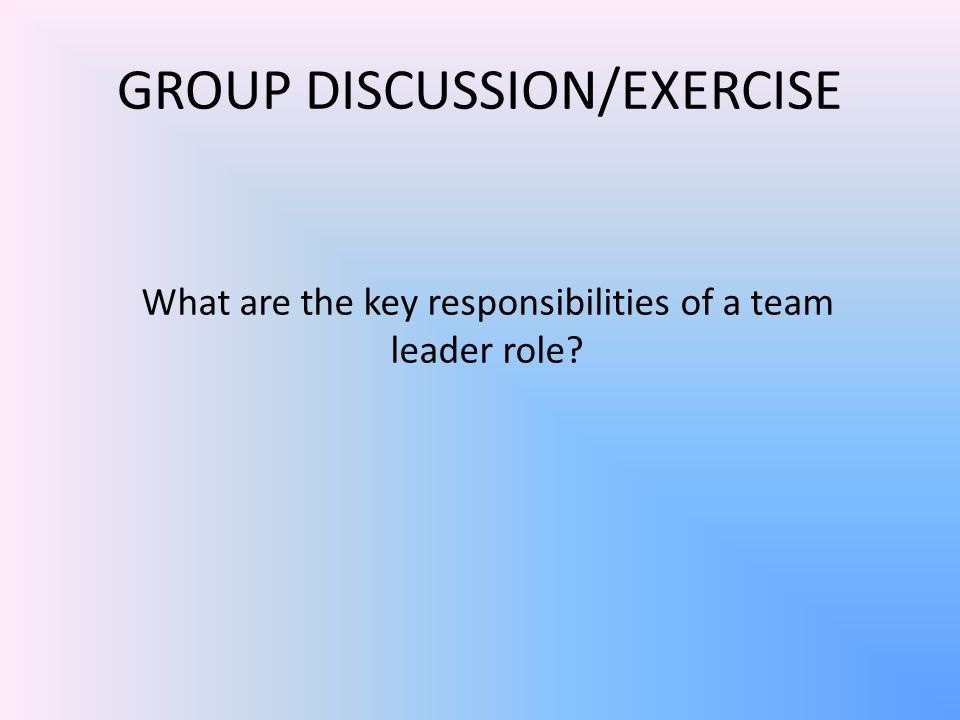 GROUP DISCUSSION/EXERCISE What are the key responsibilities of a team leader role?