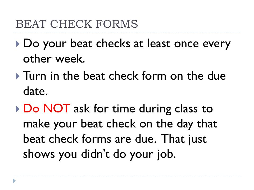 BEAT CHECK FORMS  Do your beat checks at least once every other week.  Turn in the beat check form on the due date.  Do NOT ask for time during cla