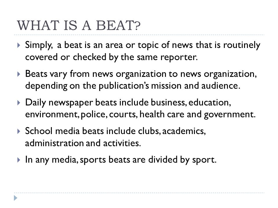 WHAT IS A BEAT ?  Simply, a beat is an area or topic of news that is routinely covered or checked by the same reporter.  Beats vary from news organi