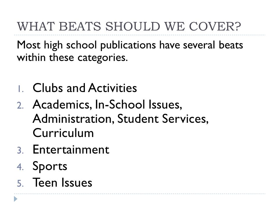 WHAT BEATS SHOULD WE COVER? Most high school publications have several beats within these categories. 1. Clubs and Activities 2. Academics, In-School