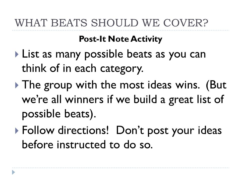 WHAT BEATS SHOULD WE COVER? Post-It Note Activity  List as many possible beats as you can think of in each category.  The group with the most ideas