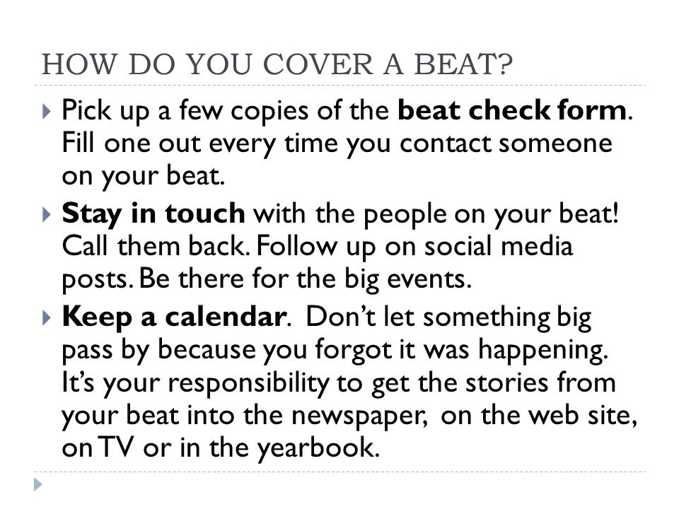 HOW DO YOU COVER A BEAT?  Pick up a few copies of the beat check form. Fill one out every time you contact someone on your beat.  Stay in touch with