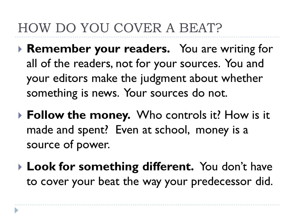 HOW DO YOU COVER A BEAT?  Remember your readers. You are writing for all of the readers, not for your sources. You and your editors make the judgment