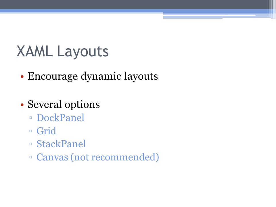 XAML Layouts Encourage dynamic layouts Several options ▫DockPanel ▫Grid ▫StackPanel ▫Canvas (not recommended)