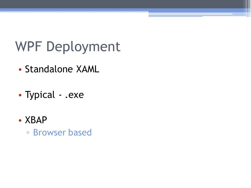 WPF Deployment Standalone XAML Typical -.exe XBAP ▫ Browser based