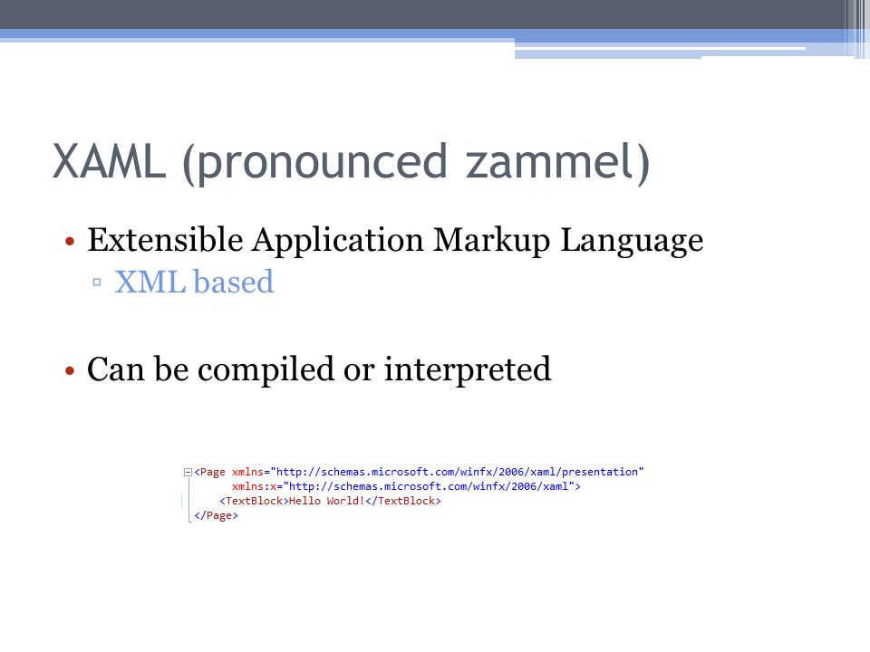 XAML (pronounced zammel) Extensible Application Markup Language ▫XML based Can be compiled or interpreted
