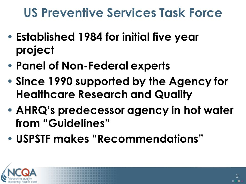 2 US Preventive Services Task Force Established 1984 for initial five year project Panel of Non-Federal experts Since 1990 supported by the Agency for Healthcare Research and Quality AHRQ's predecessor agency in hot water from Guidelines USPSTF makes Recommendations