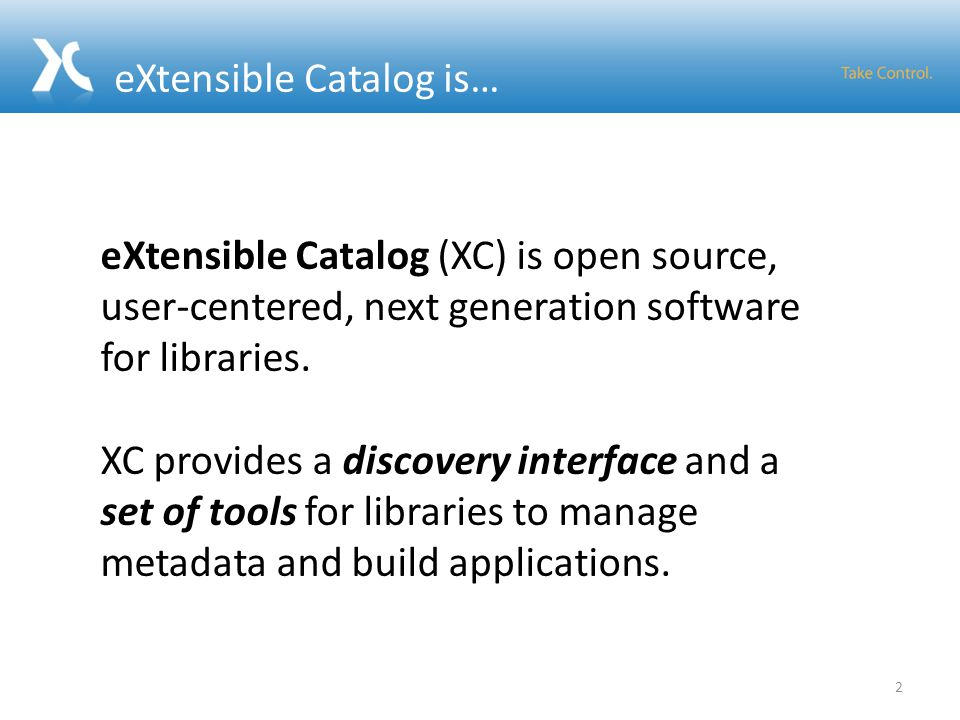 eXtensible Catalog is… 2 eXtensible Catalog (XC) is open source, user-centered, next generation software for libraries. XC provides a discovery interf