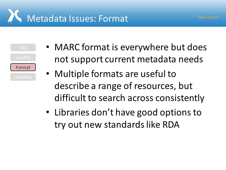 Metadata Issues: Format MARC format is everywhere but does not support current metadata needs Multiple formats are useful to describe a range of resou