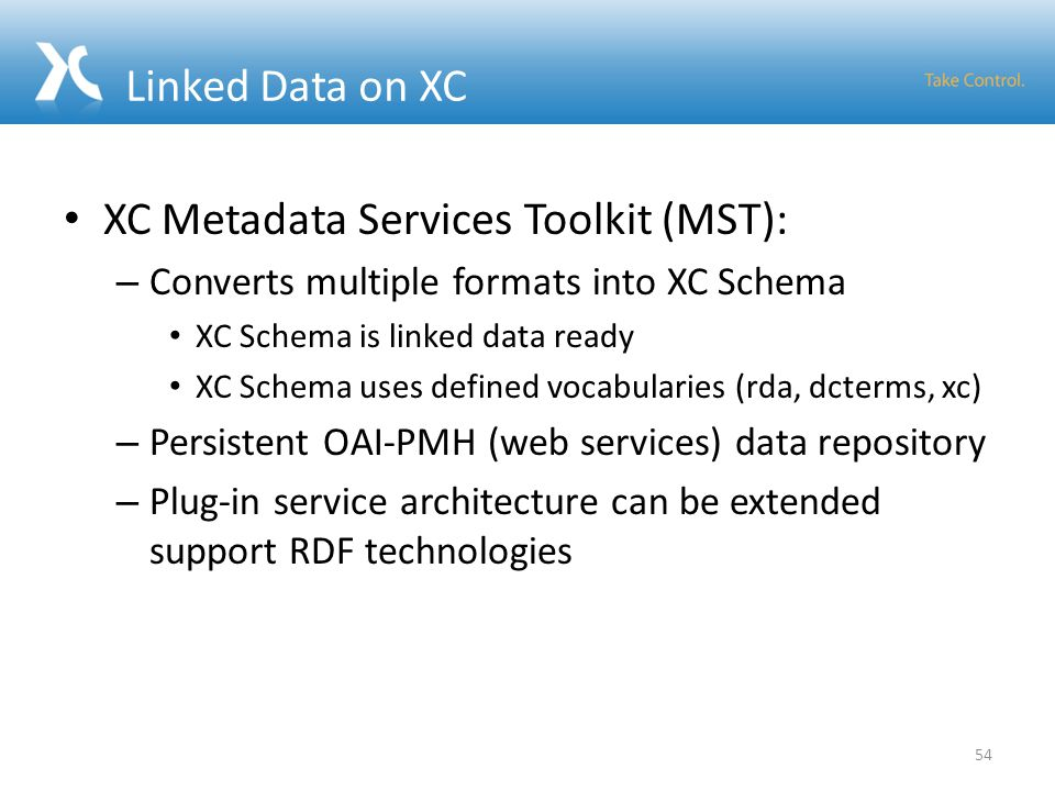Linked Data on XC XC Metadata Services Toolkit (MST): – Converts multiple formats into XC Schema XC Schema is linked data ready XC Schema uses defined
