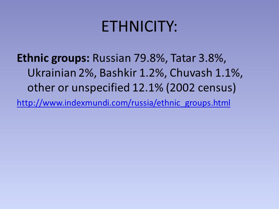ETHNICITY: Ethnic groups: Russian 79.8%, Tatar 3.8%, Ukrainian 2%, Bashkir 1.2%, Chuvash 1.1%, other or unspecified 12.1% (2002 census) http://www.indexmundi.com/russia/ethnic_groups.html