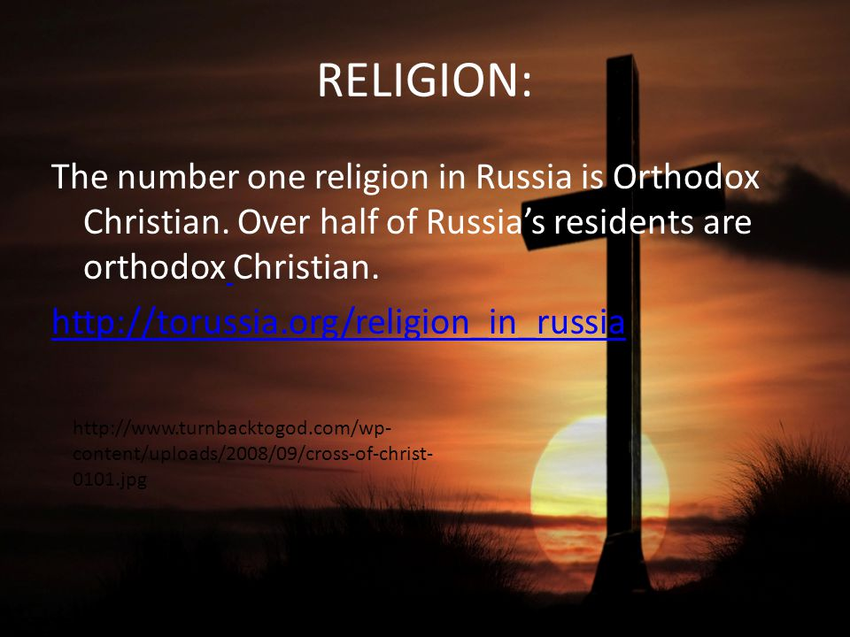 RELIGION: The number one religion in Russia is Orthodox Christian.