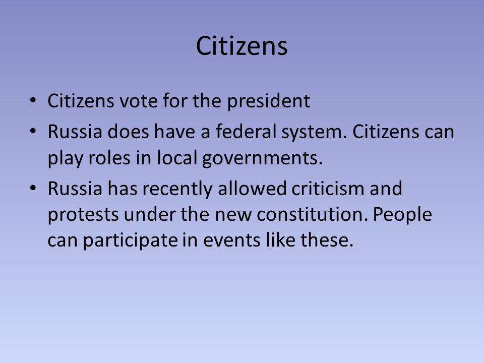Citizens Citizens vote for the president Russia does have a federal system.