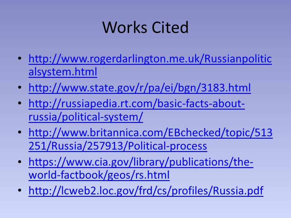 Works Cited http://www.rogerdarlington.me.uk/Russianpolitic alsystem.html http://www.rogerdarlington.me.uk/Russianpolitic alsystem.html http://www.state.gov/r/pa/ei/bgn/3183.html http://russiapedia.rt.com/basic-facts-about- russia/political-system/ http://russiapedia.rt.com/basic-facts-about- russia/political-system/ http://www.britannica.com/EBchecked/topic/513 251/Russia/257913/Political-process http://www.britannica.com/EBchecked/topic/513 251/Russia/257913/Political-process https://www.cia.gov/library/publications/the- world-factbook/geos/rs.html https://www.cia.gov/library/publications/the- world-factbook/geos/rs.html http://lcweb2.loc.gov/frd/cs/profiles/Russia.pdf