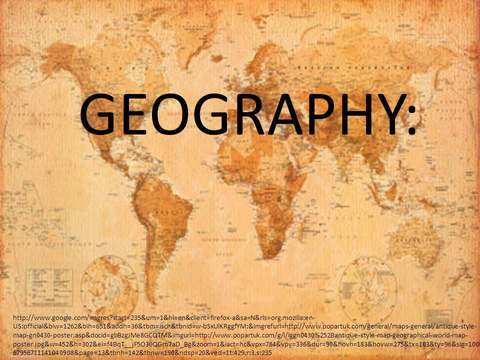 GEOGRAPHY: http://www.google.com/imgres start=235&um=1&hl=en&client=firefox-a&sa=N&rls=org.mozilla:en- US:official&biw=1262&bih=651&addh=36&tbm=isch&tbnid=w-bSxUlKRggfYM:&imgrefurl=http://www.popartuk.com/general/maps-general/antique-style- map-gn0430-poster.asp&docid=gbBzgJMe8GCQTM&imgurl=http://www.popartuk.com/g/l/lggn0430%252Bantique-style-map-geographical-world-map- poster.jpg&w=452&h=302&ei=f4BqT__jF5O30QGm7aD_Bg&zoom=1&iact=hc&vpx=784&vpy=336&dur=90&hovh=183&hovw=275&tx=103&ty=96&sig=1000 67956711141040908&page=13&tbnh=142&tbnw=190&ndsp=20&ved=1t:429,r:3,s:235