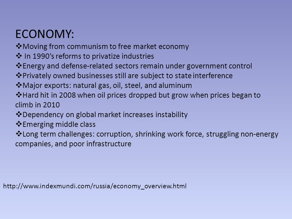 ECONOMY:  Moving from communism to free market economy  In 1990's reforms to privatize industries  Energy and defense-related sectors remain under government control  Privately owned businesses still are subject to state interference  Major exports: natural gas, oil, steel, and aluminum  Hard hit in 2008 when oil prices dropped but grow when prices began to climb in 2010  Dependency on global market increases instability  Emerging middle class  Long term challenges: corruption, shrinking work force, struggling non-energy companies, and poor infrastructure http://www.indexmundi.com/russia/economy_overview.html