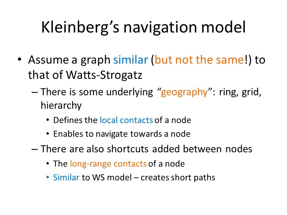 Kleinberg's navigational model Given a source node s, and a navigation target t we want to reach, we assume – No centralized coordination Each node makes decisions on their own – Each node knows the geography of the graph They can always move closer to the target node – Nodes make decisions based only on their own contacts (local and long-range) They do not have access to other nodes' contacts – Greedy (myopic) decisions Always move to the node that is closest to the target.