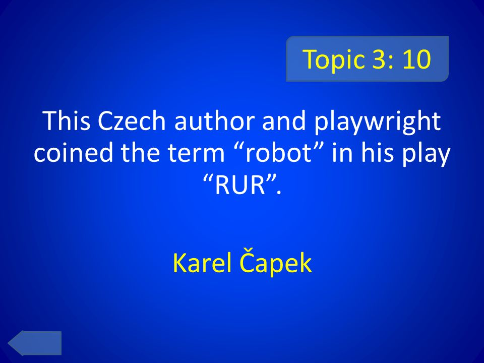 Topic 3: 10 This Czech author and playwright coined the term robot in his play RUR . Karel Čapek