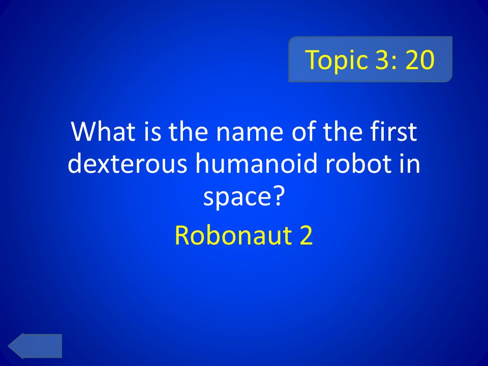 Topic 3: 20 What is the name of the first dexterous humanoid robot in space Robonaut 2