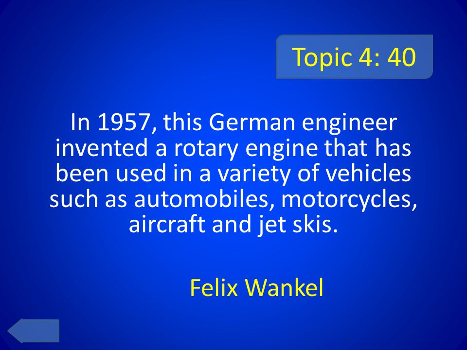 Topic 4: 40 In 1957, this German engineer invented a rotary engine that has been used in a variety of vehicles such as automobiles, motorcycles, aircraft and jet skis.