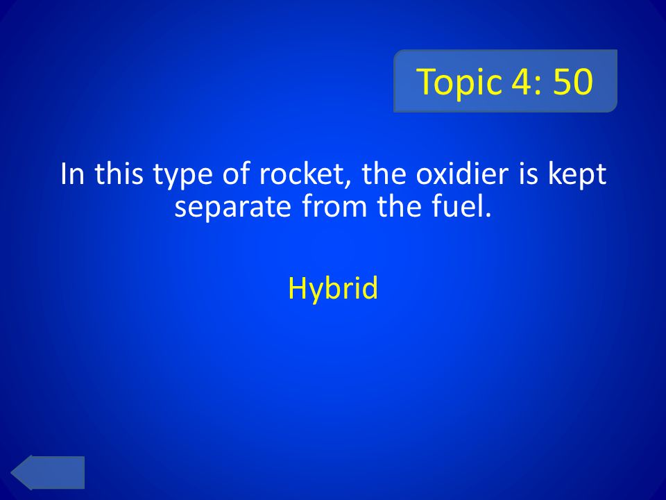Topic 4: 50 In this type of rocket, the oxidier is kept separate from the fuel. Hybrid