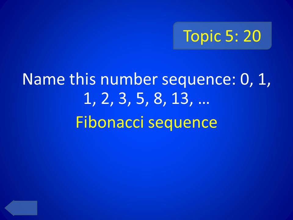 Topic 5: 20 Name this number sequence: 0, 1, 1, 2, 3, 5, 8, 13, … Fibonacci sequence